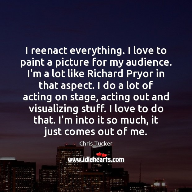 Image, I reenact everything. I love to paint a picture for my audience.