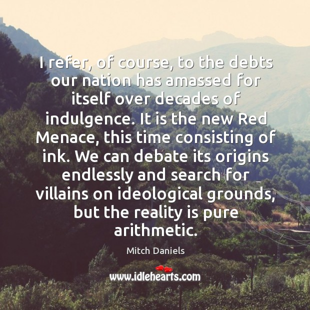 I refer, of course, to the debts our nation has amassed for itself over decades of indulgence. Image