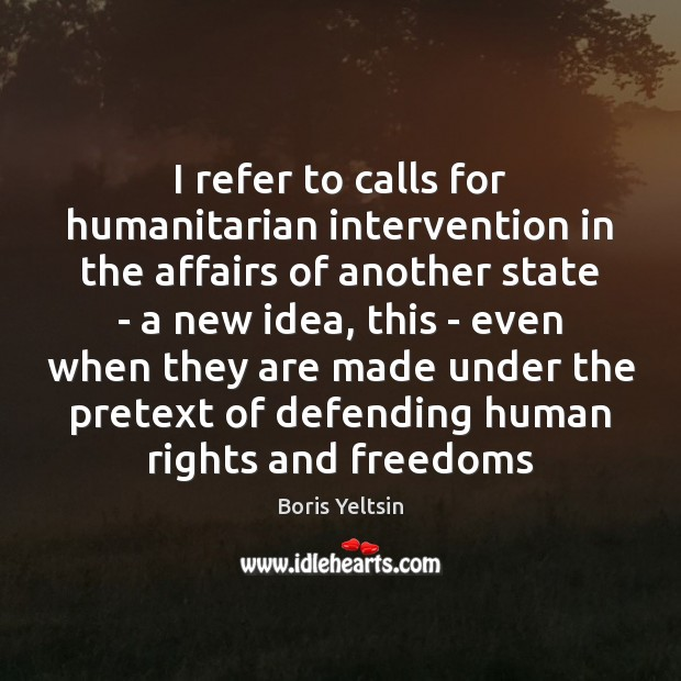 I refer to calls for humanitarian intervention in the affairs of another Image