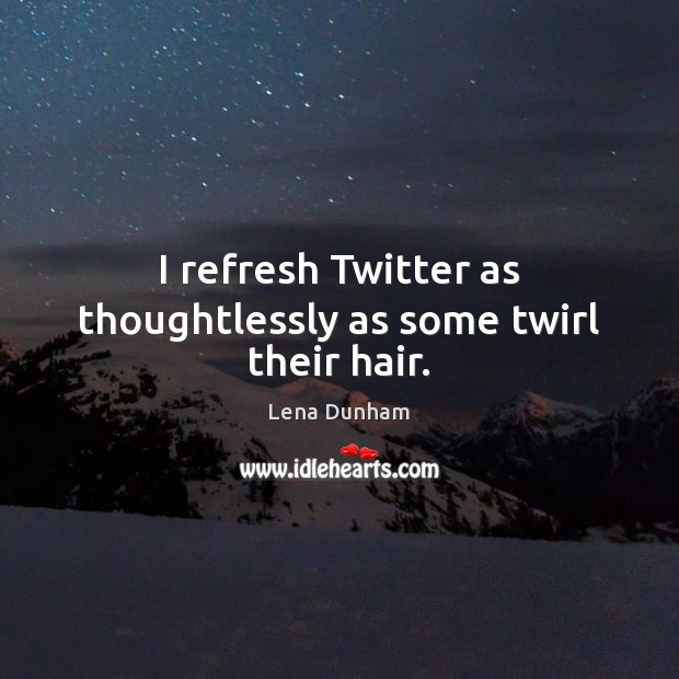 I refresh Twitter as thoughtlessly as some twirl their hair. Image