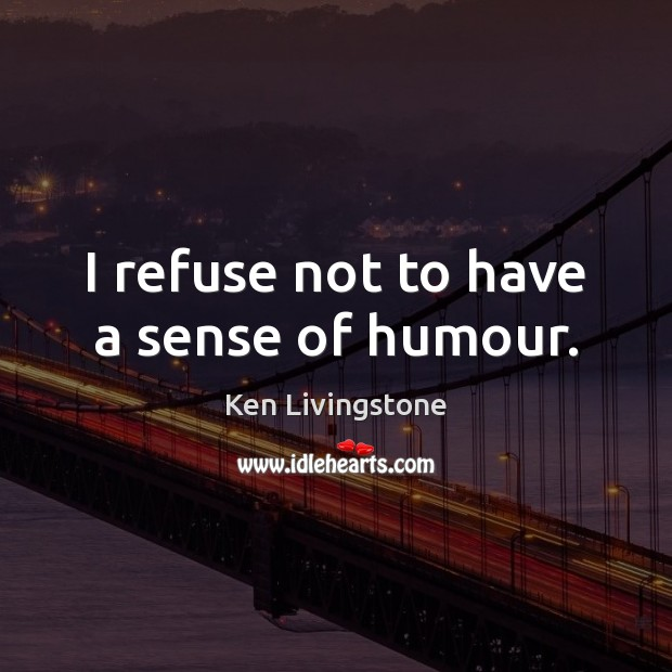 I refuse not to have a sense of humour. Ken Livingstone Picture Quote