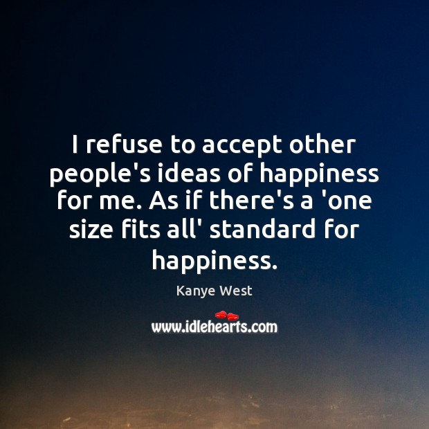 Image, I refuse to accept other people's ideas of happiness for me. As