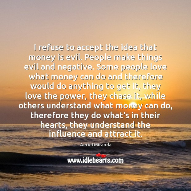 I refuse to accept the idea that money is evil. People make Money Quotes Image