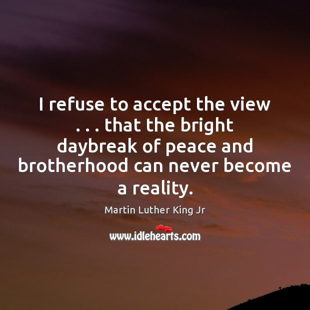 Image, I refuse to accept the view . . . that the bright daybreak of peace