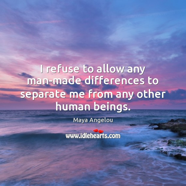 Image, I refuse to allow any man-made differences to separate me from any other human beings.