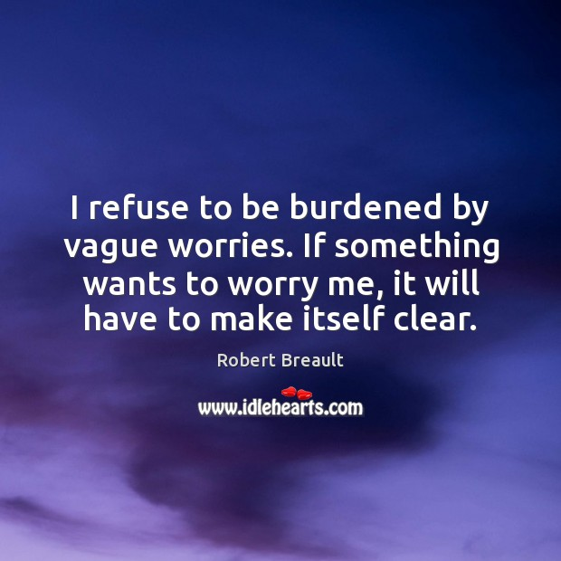 I refuse to be burdened by vague worries. If something wants to Image