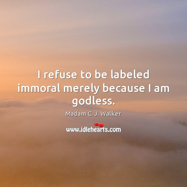 Image, I refuse to be labeled immoral merely because I am godless.