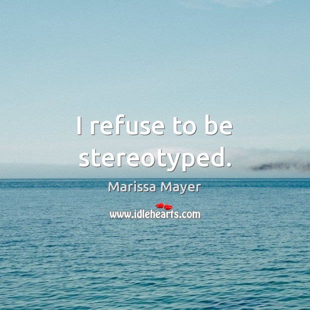 I refuse to be stereotyped. Marissa Mayer Picture Quote