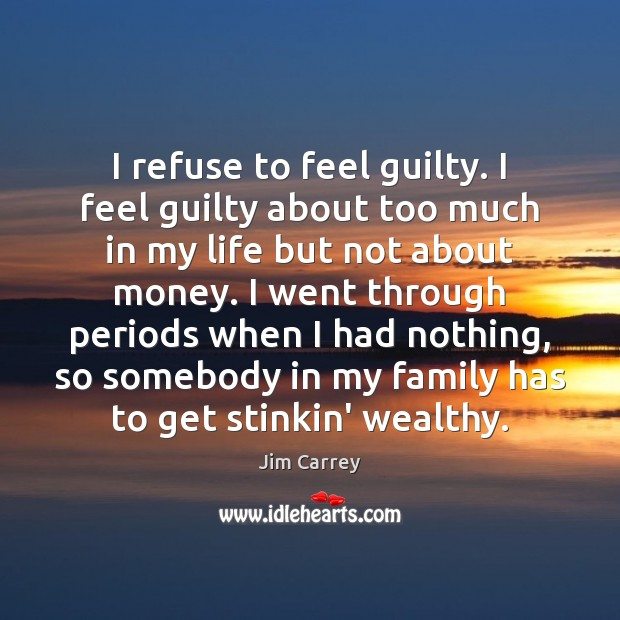Image, I refuse to feel guilty. I feel guilty about too much in