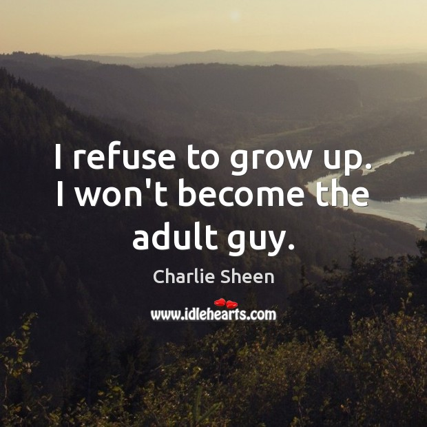 I refuse to grow up. I won't become the adult guy. Charlie Sheen Picture Quote