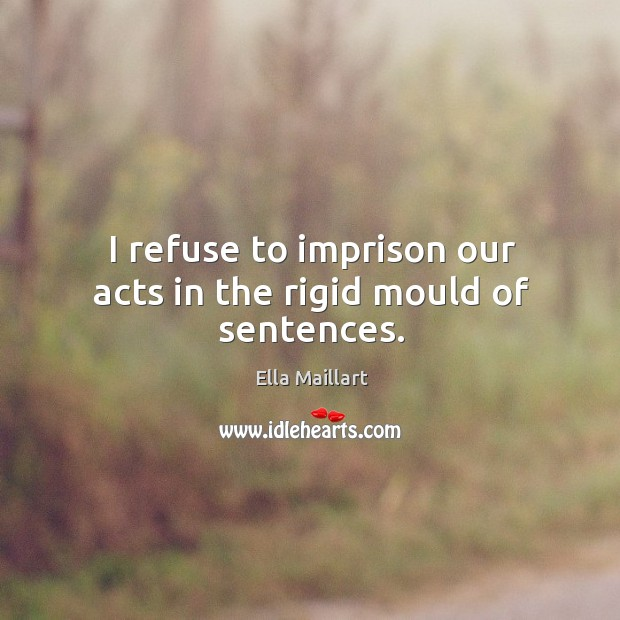 I refuse to imprison our acts in the rigid mould of sentences. Image