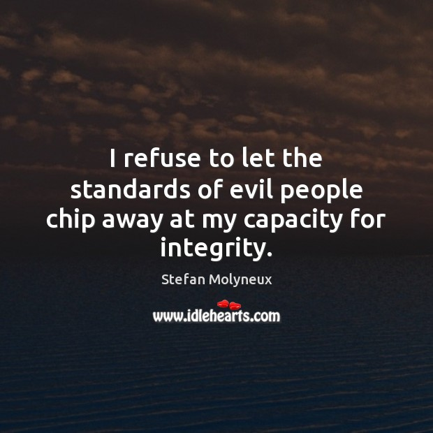 I refuse to let the standards of evil people chip away at my capacity for integrity. Stefan Molyneux Picture Quote