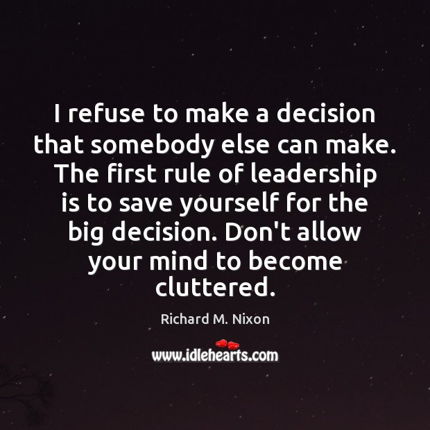 I refuse to make a decision that somebody else can make. The Richard M. Nixon Picture Quote