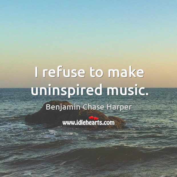 Image, I refuse to make uninspired music.