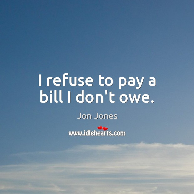 I refuse to pay a bill I don't owe. Jon Jones Picture Quote