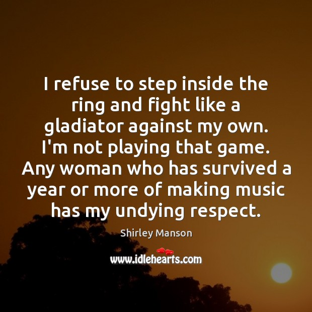 Shirley Manson Picture Quote image saying: I refuse to step inside the ring and fight like a gladiator