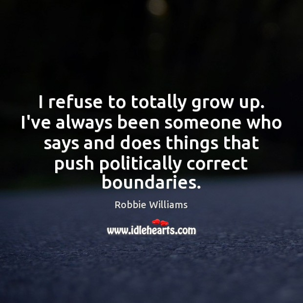 I refuse to totally grow up. I've always been someone who says Robbie Williams Picture Quote