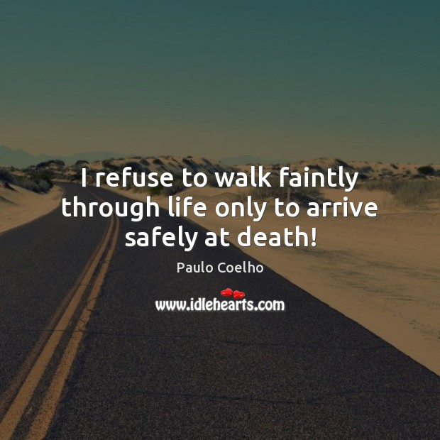 I refuse to walk faintly through life only to arrive safely at death! Image