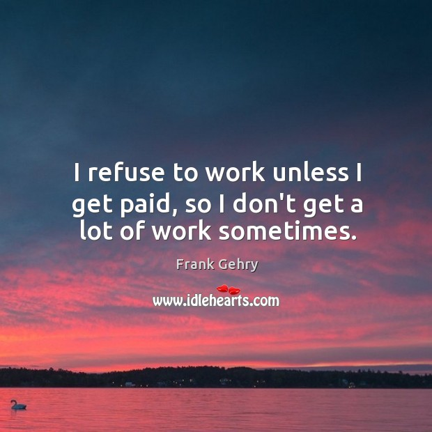 I refuse to work unless I get paid, so I don't get a lot of work sometimes. Frank Gehry Picture Quote