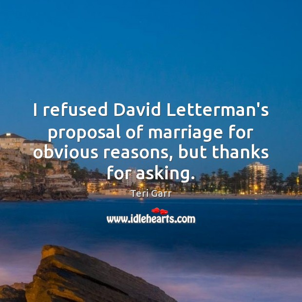 I refused David Letterman's proposal of marriage for obvious reasons, but thanks Image
