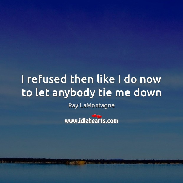 I refused then like I do now to let anybody tie me down Ray LaMontagne Picture Quote