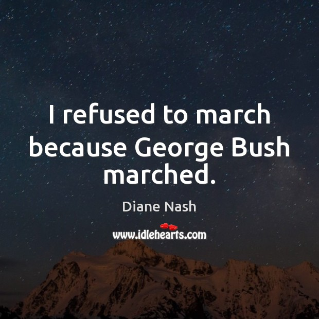 Image, I refused to march because George Bush marched.