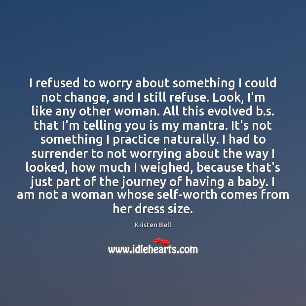 I refused to worry about something I could not change, and I Kristen Bell Picture Quote