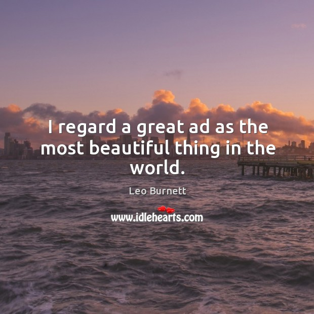 I regard a great ad as the most beautiful thing in the world. Leo Burnett Picture Quote