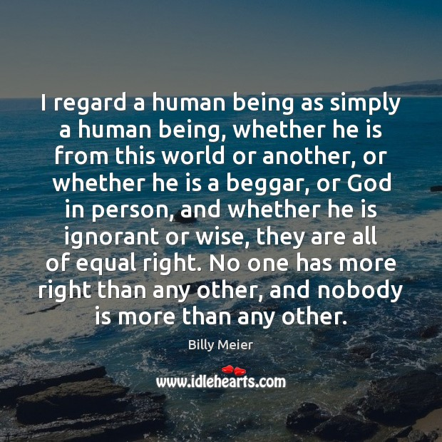 Image, I regard a human being as simply a human being, whether he