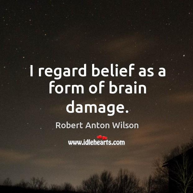 I regard belief as a form of brain damage. Image