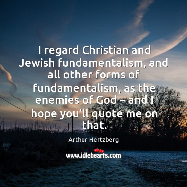 Image, I regard christian and jewish fundamentalism, and all other forms of fundamentalism, as the enemies of God – and I hope you'll quote me on that.