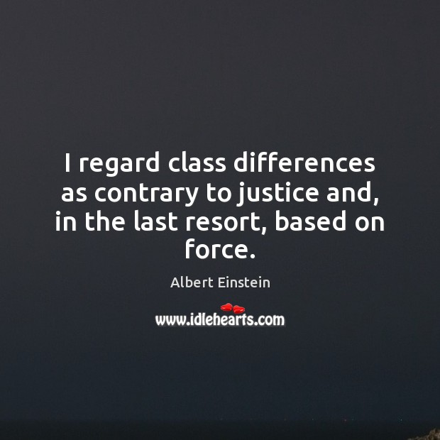 Image, I regard class differences as contrary to justice and, in the last resort, based on force.