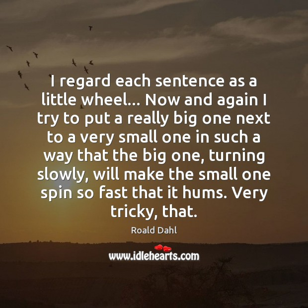 I regard each sentence as a little wheel… Now and again I Roald Dahl Picture Quote