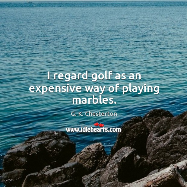 I regard golf as an expensive way of playing marbles. G. K. Chesterton Picture Quote