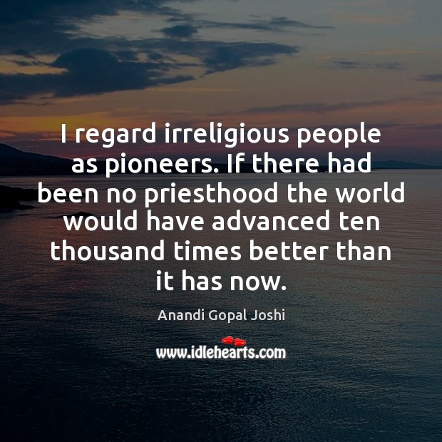 I regard irreligious people as pioneers. If there had been no priesthood Image