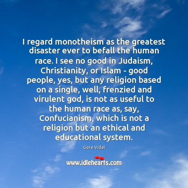 I regard monotheism as the greatest disaster ever to befall the human Gore Vidal Picture Quote