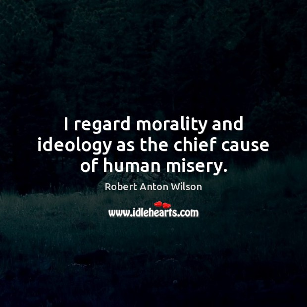 I regard morality and ideology as the chief cause of human misery. Image