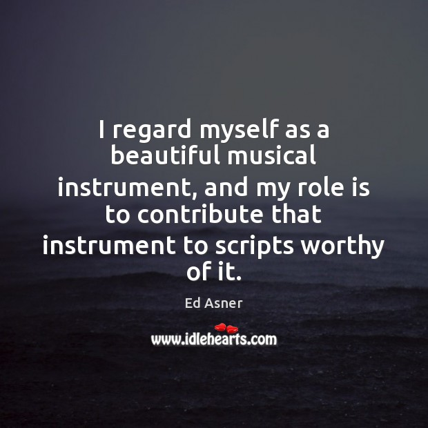 I regard myself as a beautiful musical instrument, and my role is Image
