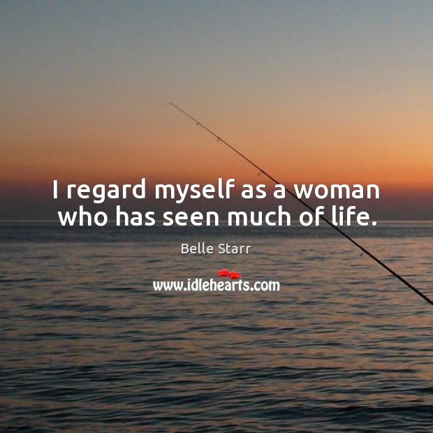 I regard myself as a woman who has seen much of life. Image