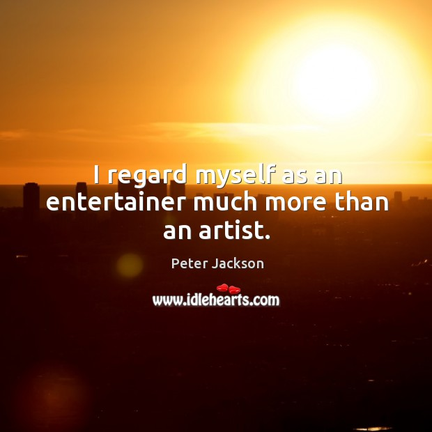 I regard myself as an entertainer much more than an artist. Peter Jackson Picture Quote