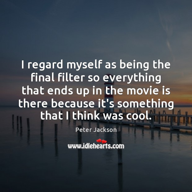 I regard myself as being the final filter so everything that ends Peter Jackson Picture Quote