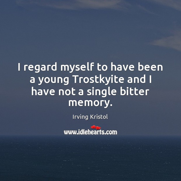 I regard myself to have been a young Trostkyite and I have not a single bitter memory. Irving Kristol Picture Quote