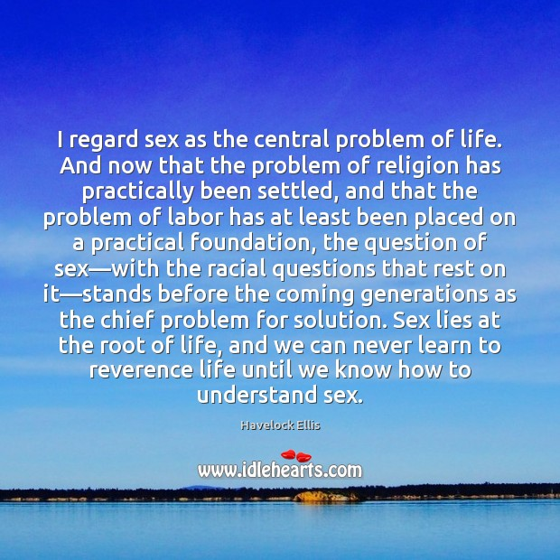 I regard sex as the central problem of life. And now that Havelock Ellis Picture Quote