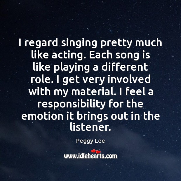 Image, I regard singing pretty much like acting. Each song is like playing