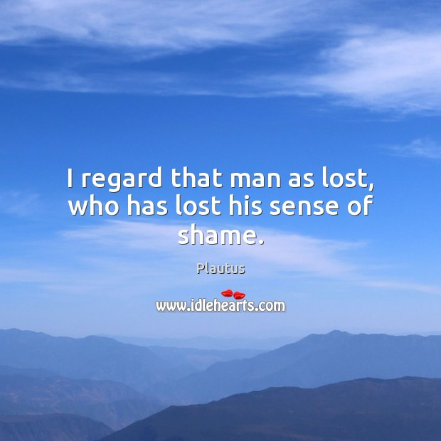I regard that man as lost, who has lost his sense of shame. Image