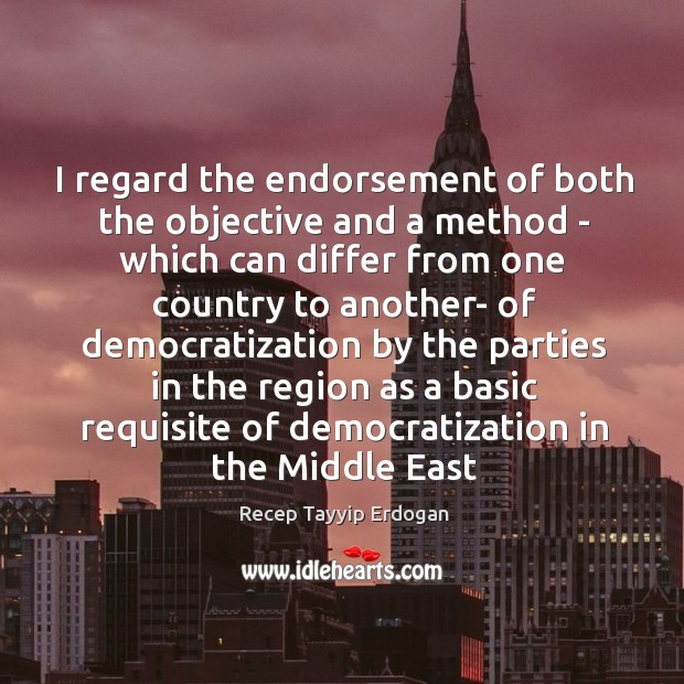 I regard the endorsement of both the objective and a method – Recep Tayyip Erdogan Picture Quote