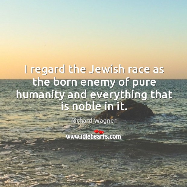I regard the Jewish race as the born enemy of pure humanity Richard Wagner Picture Quote