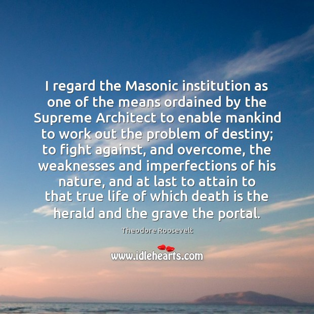 Image, I regard the Masonic institution as one of the means ordained by