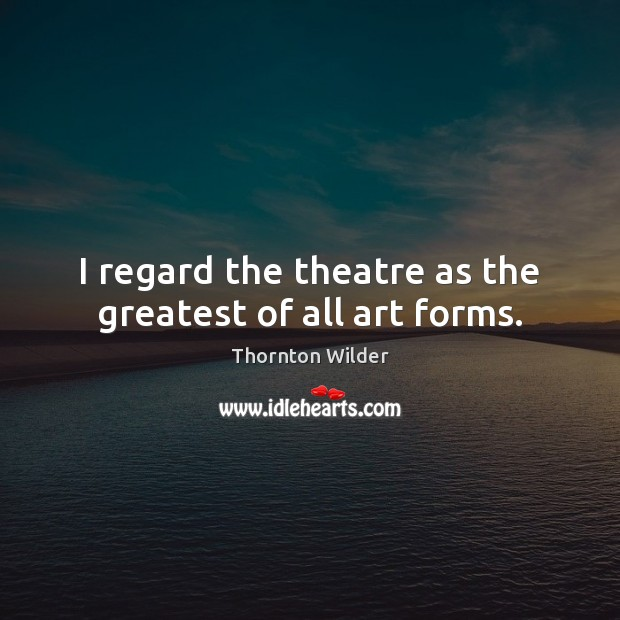 Image, I regard the theatre as the greatest of all art forms.