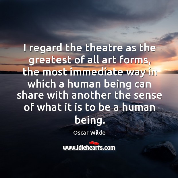 Image, I regard the theatre as the greatest of all art forms